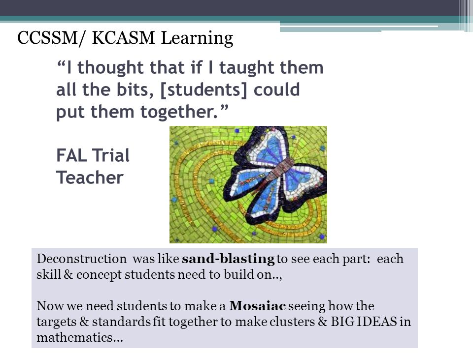 CCSSM/ KCASM Learning I thought that if I taught them all the bits, [students] could put them together. FAL Trial Teacher.